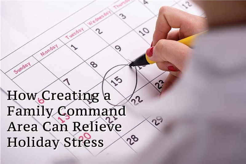 How Creating a Family Command Area Can Relieve Holiday Stress