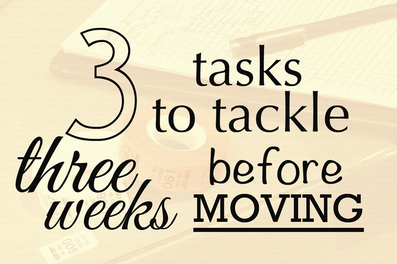 3 TASKS TO TACKLE 3 WEEKS BEFORE YOU MOVE
