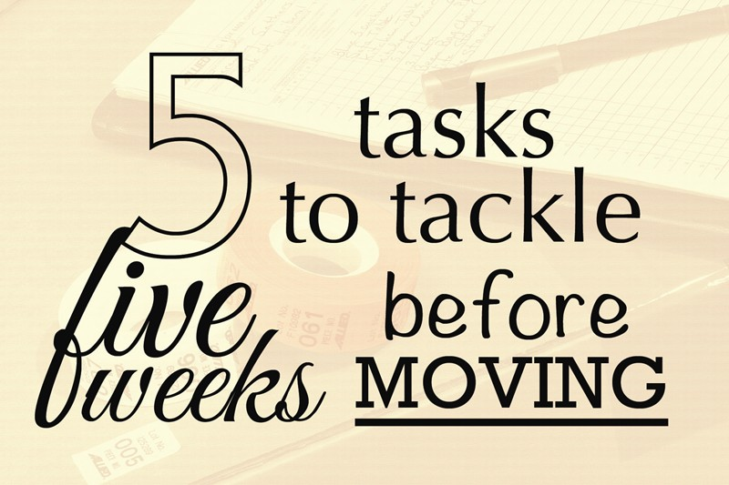 5 TASKS TO TACKLE 5 WEEKS BEFORE YOU MOVE