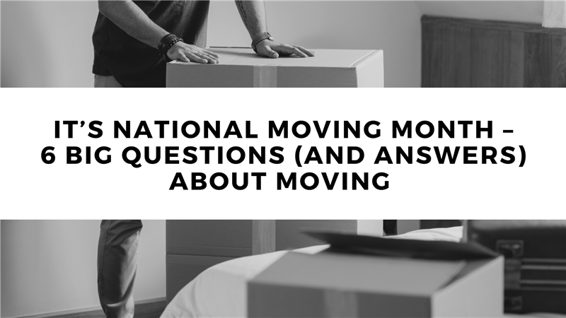 It's National Moving Month – 6 Big Questions (and Answers) About Moving