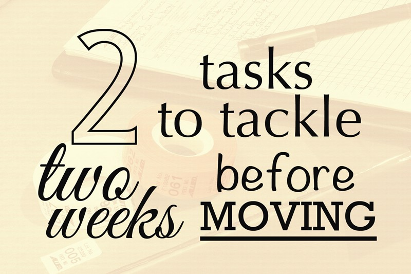 2 TASKS TO TACKLE 2 WEEKS BEFORE YOU MOVE